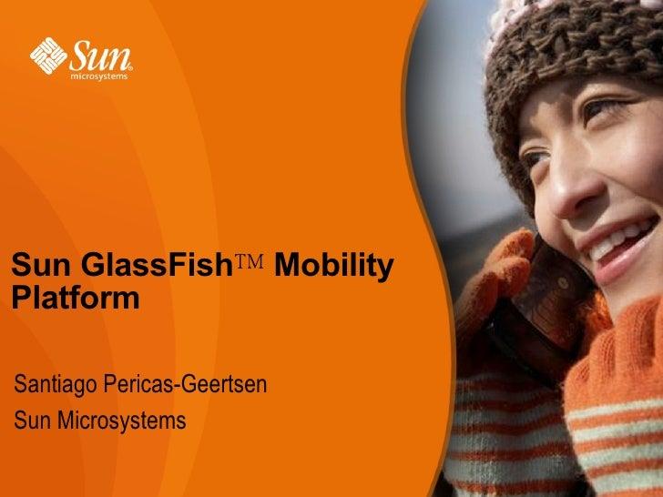 Sun GlassFish™ Mobility Platform  Santiago Pericas-Geertsen Sun Microsystems