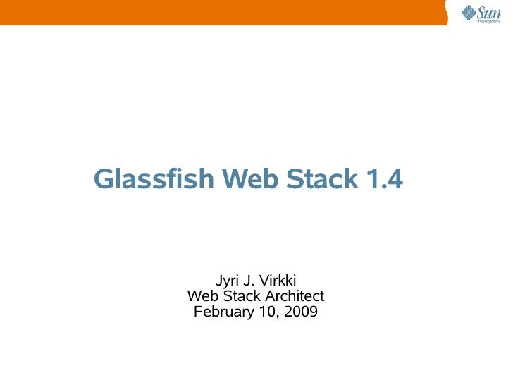 Glassfish Web Stack 1.4            Jyri J. Virkki       Web Stack Architect       February 10, 2009