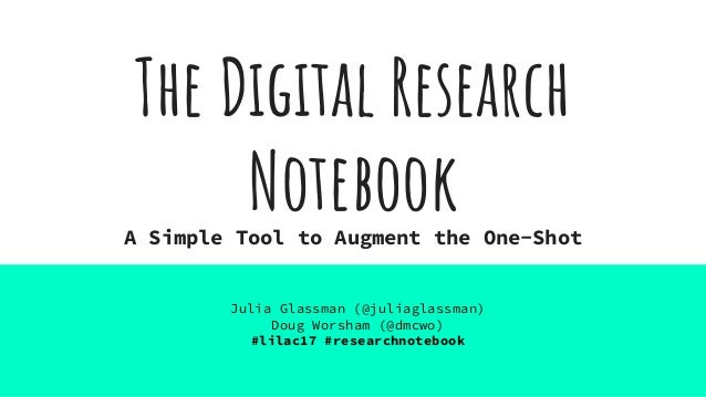 The Digital Research NotebookA Simple Tool to Augment the One-Shot Julia Glassman (@juliaglassman) Doug Worsham (@dmcwo) #...