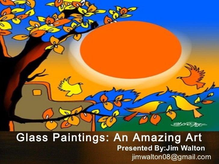 Glass Paintings: An Amazing Art                Presented By:Jim Walton                    jimwalton08@gmail.com
