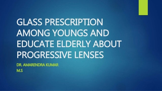 GLASS PRESCRIPTION AMONG YOUNGS AND EDUCATE ELDERLY ABOUT PROGRESSIVE LENSES DR. AMARENDRA KUMAR M.S
