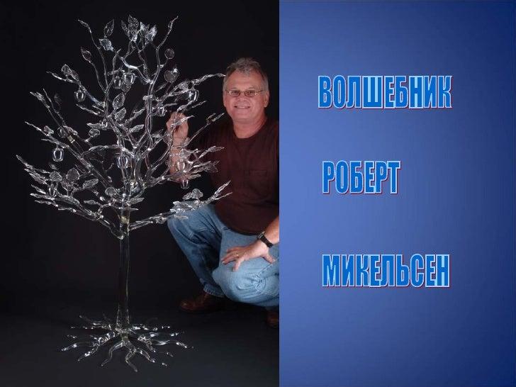 Robert Mickelsen родился в 1951 г. в Форт Бельоир ,штат Вирджиния. Лемпворком* и стеклодувным деломначал заниматься в сере...