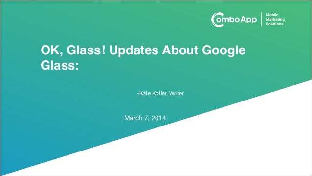 OK, Glass! Updates About Google Glass: -Kate Kotler, Writer  March 7, 2014