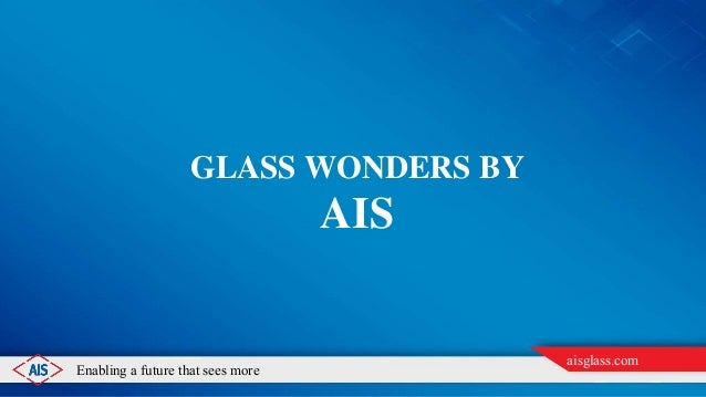 Enabling a future that sees more aisglass.com GLASS WONDERS BY AIS