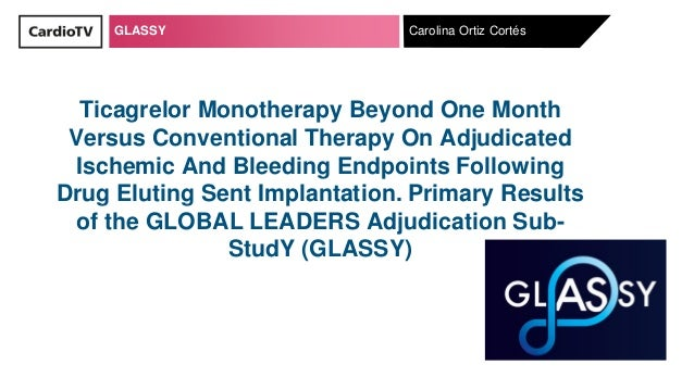 GLASSY Carolina Ortiz Cortés Ticagrelor Monotherapy Beyond One Month Versus Conventional Therapy On Adjudicated Ischemic A...