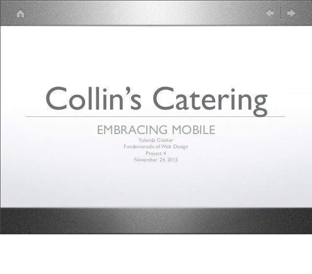 Collin's Catering EMBRACING MOBILE Yolanda Glaster Fundamentals of Web Design Project 4 November 24, 2013