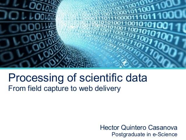 Processing of scientific data From field capture to web delivery  Hector Quintero Casanova  Postgraduate in e-Science