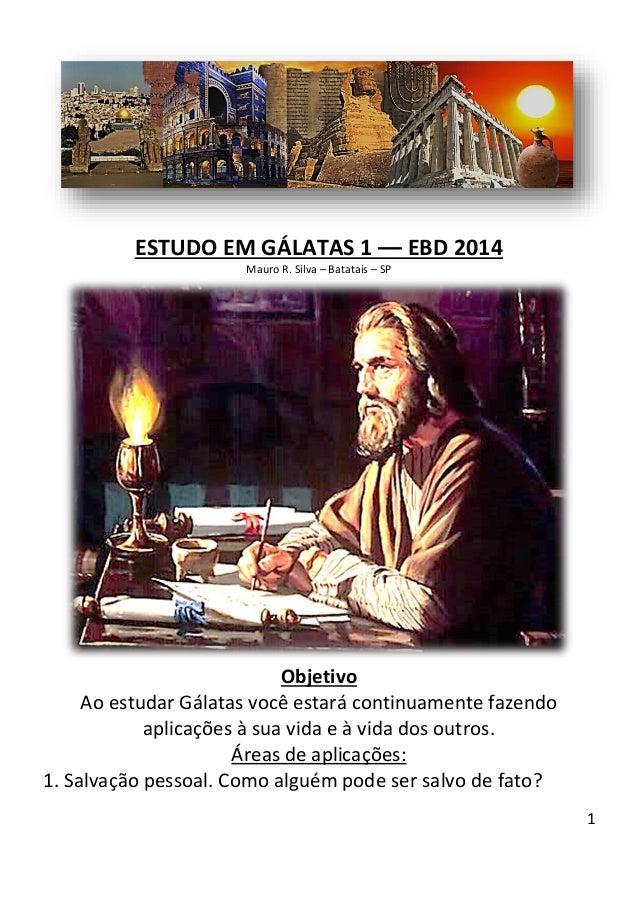 1  ESTUDO EM GÁLATAS 1 –– EBD 2014  Mauro R. Silva – Batatais – SP Objetivo  Ao estudar Gálatas você estará continuamente ...