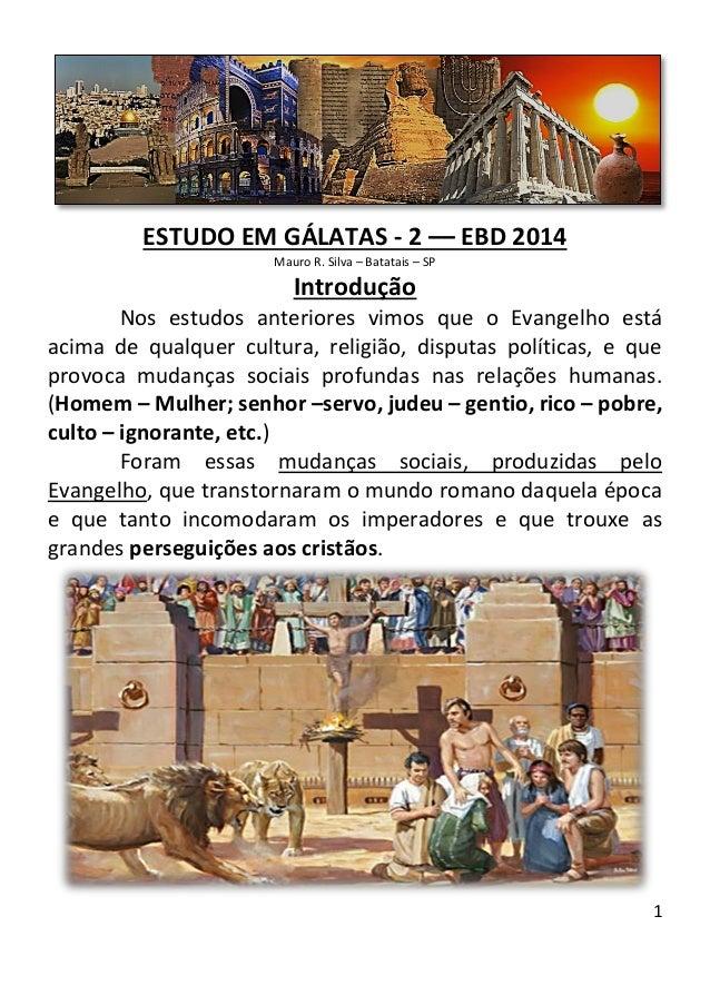 1  ESTUDO EM GÁLATAS - 2 –– EBD 2014  Mauro R. Silva – Batatais – SP  Introdução  Nos estudos anteriores vimos que o Evang...