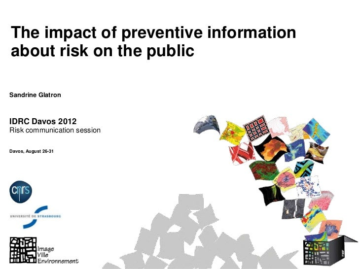 The impact of preventive informationabout risk on the publicSandrine GlatronIDRC Davos 2012Risk communication sessionDavos...