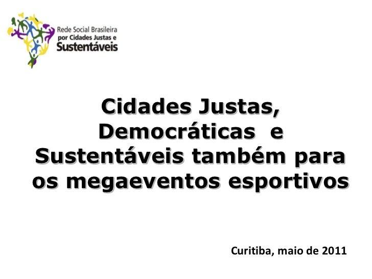 Cidades Justas,     Democráticas eSustentáveis também paraos megaeventos esportivos               Curitiba, maio de 2011