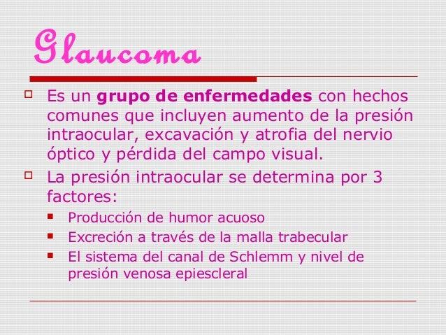 Glaucoma  Es un grupo de enfermedades con hechos comunes que incluyen aumento de la presión intraocular, excavación y atr...