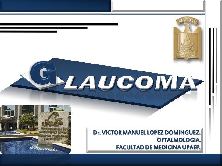 Dr. VICTOR MANUEL LOPEZ DOMINGUEZ.                      OFTALMOLOGIA.         FACULTAD DE MEDICINA UPAEP.