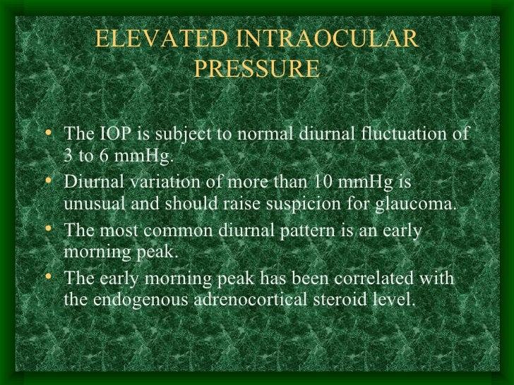 ELEVATED INTRAOCULAR PRESSURE <ul><li>The IOP is subject to normal diurnal fluctuation of 3 to 6 mmHg. </li></ul><ul><li>D...
