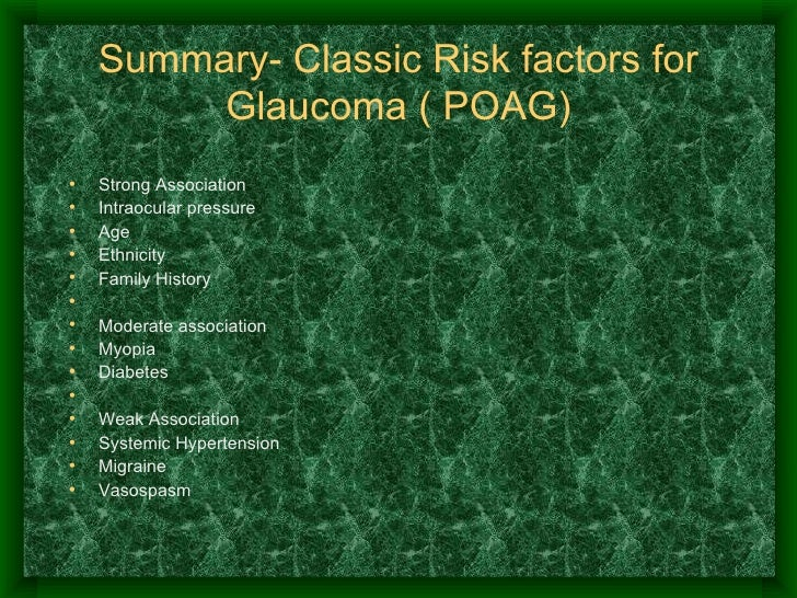 Summary- Classic Risk factors for Glaucoma ( POAG) <ul><li>Strong Association </li></ul><ul><li>Intraocular pressure </li>...
