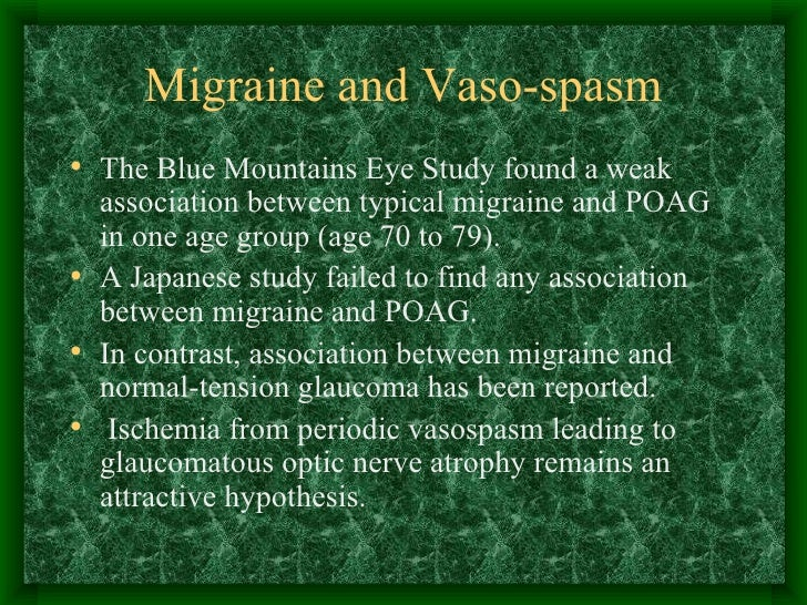 Migraine and Vaso-spasm <ul><li>The Blue Mountains Eye Study found a weak association between typical migraine and POAG in...