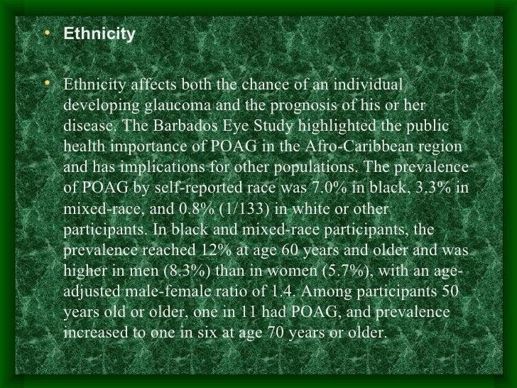 <ul><li>Ethnicity </li></ul><ul><li>Ethnicity affects both the chance of an individual developing glaucoma and the prognos...