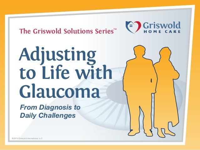 The Griswold Solutions Series  TM  Adjusting to Life with Glaucoma From Diagnosis to Daily Challenges  © 2014 Griswold Int...