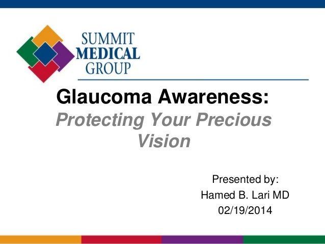 Glaucoma Awareness: Protecting Your Precious Vision Presented by: Hamed B. Lari MD 02/19/2014