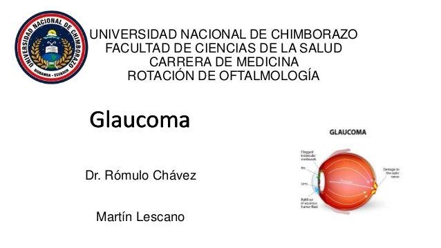 UNIVERSIDAD NACIONAL DE CHIMBORAZO FACULTAD DE CIENCIAS DE LA SALUD CARRERA DE MEDICINA ROTACIÓN DE OFTALMOLOGÍA Glaucoma ...