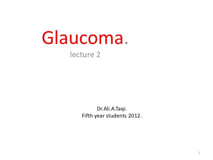 Glaucoma.  lecture 2            Dr.Ali.A.Taqi.     Fifth year students 2012.                                 1