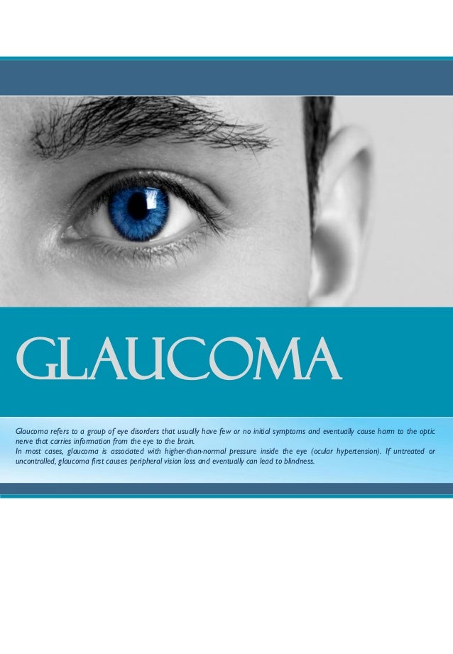 GLAUCOMAGlaucoma refers to a group of eye disorders that usually have few or no initial symptoms and eventually cause harm...
