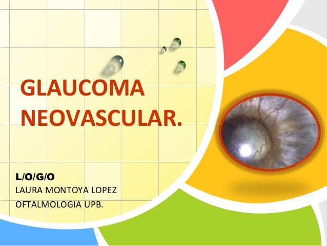 L/O/G/O GLAUCOMA NEOVASCULAR. LAURA MONTOYA LOPEZ OFTALMOLOGIA UPB.