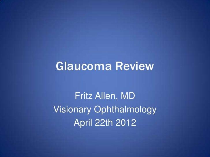 Glaucoma Review     Fritz Allen, MDVisionary Ophthalmology     April 22th 2012