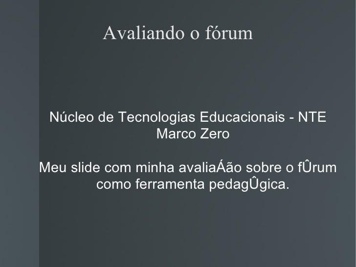 Avaliando o fórum <ul><ul><li>Núcleo de Tecnologias Educacionais - NTE Marco Zero </li></ul></ul><ul><ul><li>Meu slide com...