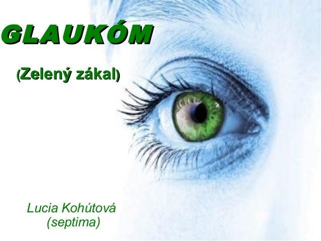GLAUKÓMGLAUKÓM ((Zelený zákalZelený zákal)) Lucia Kohútová (septima)