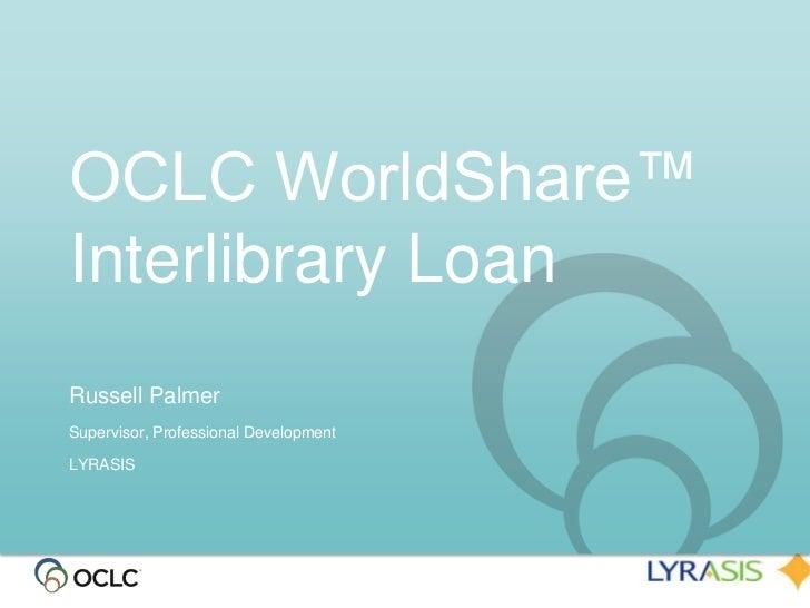 OCLC WorldShare™Interlibrary LoanRussell PalmerSupervisor, Professional DevelopmentLYRASIS