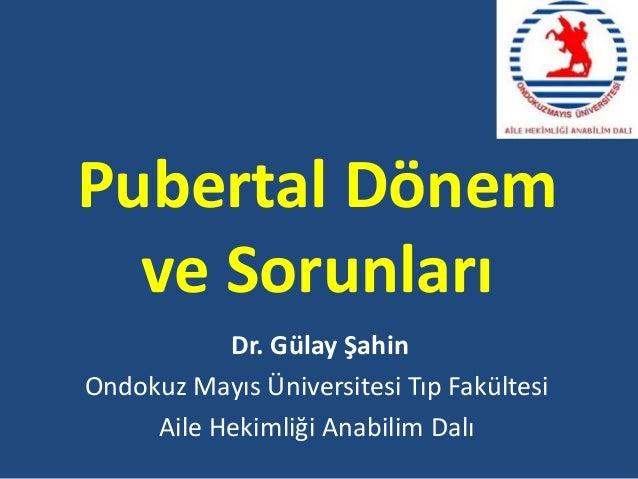 Pubertal Dönemve SorunlarıDr. Gülay ŞahinOndokuz Mayıs Üniversitesi Tıp FakültesiAile Hekimliği Anabilim Dalı
