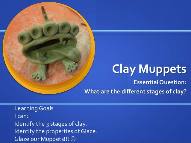 Clay Muppets Essential Question: What are the different stages of clay? Learning Goals I can: Identify the 3 stages of cla...