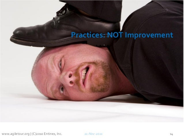 Practices: NOT Improvement 11-Nov-2011 14www.agiletour.org | (C)2010 Entinex, Inc.