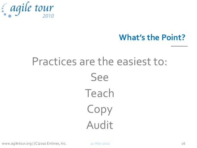 What's the Point? Practices are the easiest to: See Teach Copy Audit 11-Nov-2011 16www.agiletour.org | (C)2010 Entinex, In...