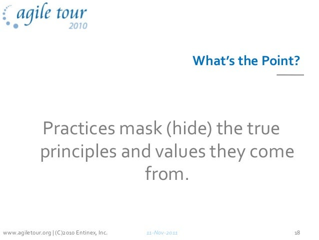 What's the Point? Practices mask (hide) the true principles and values they come from. 11-Nov-2011 18www.agiletour.org | (...