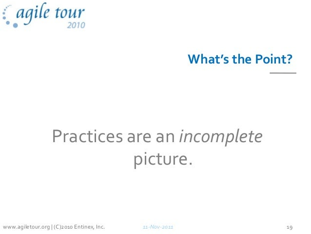 What's the Point? Practices are an incomplete picture. 11-Nov-2011 19www.agiletour.org | (C)2010 Entinex, Inc.