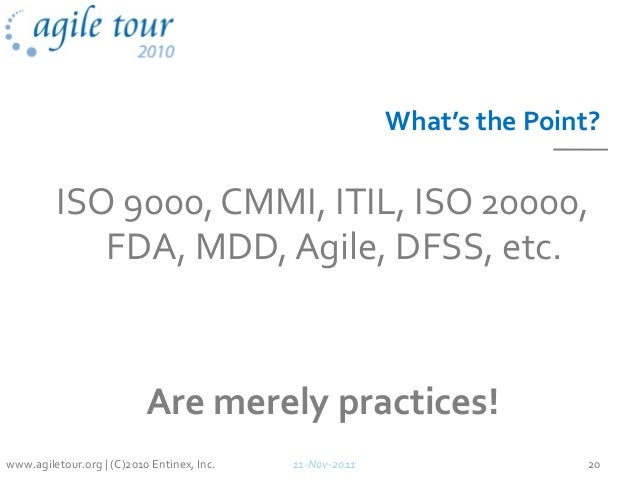 What's the Point? ISO 9000, CMMI, ITIL, ISO 20000, FDA, MDD, Agile, DFSS, etc. Are merely practices! 11-Nov-2011 20www.agi...