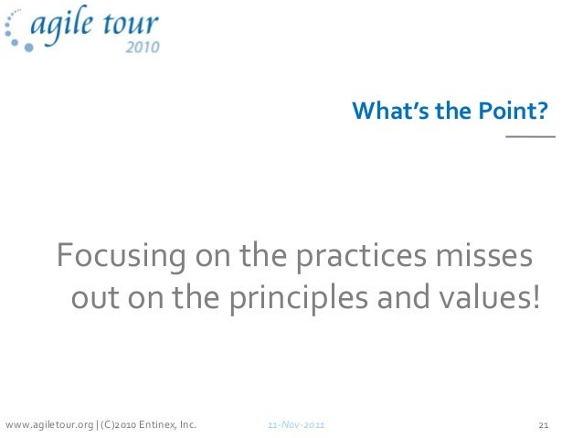 What's the Point? Focusing on the practices misses out on the principles and values! 11-Nov-2011 21www.agiletour.org | (C)...
