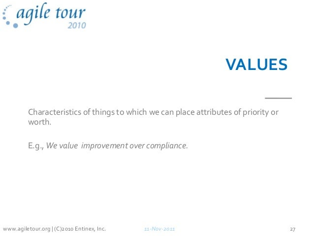 VALUES Characteristics of things to which we can place attributes of priority or worth. E.g., We value improvement over co...