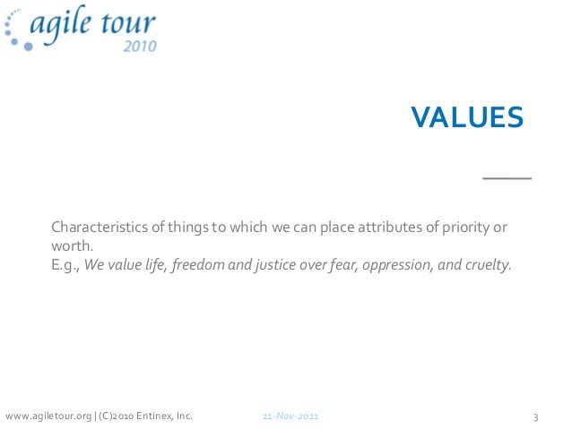 VALUES Characteristics of things to which we can place attributes of priority or worth. E.g., We value life, freedom and j...
