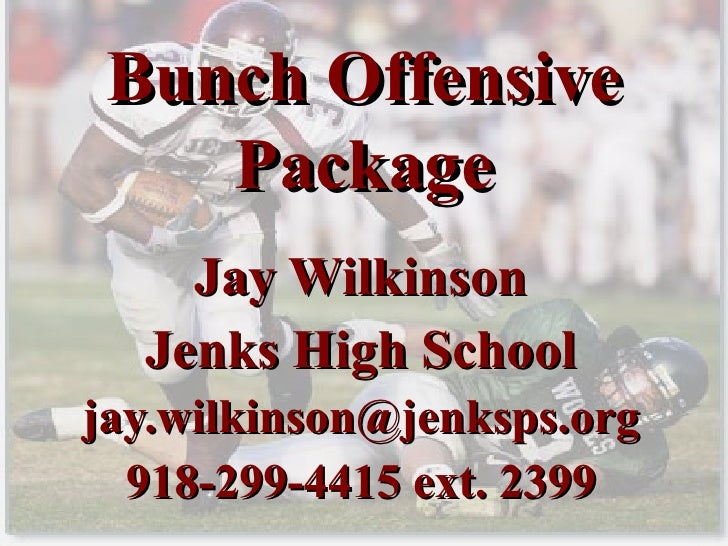 Bunch Offensive Package Jay Wilkinson Jenks High School [email_address] 918-299-4415 ext. 2399