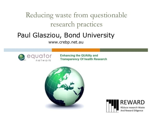 Reducing waste from questionable research practices Paul Glasziou, Bond University www.crebp.net.au