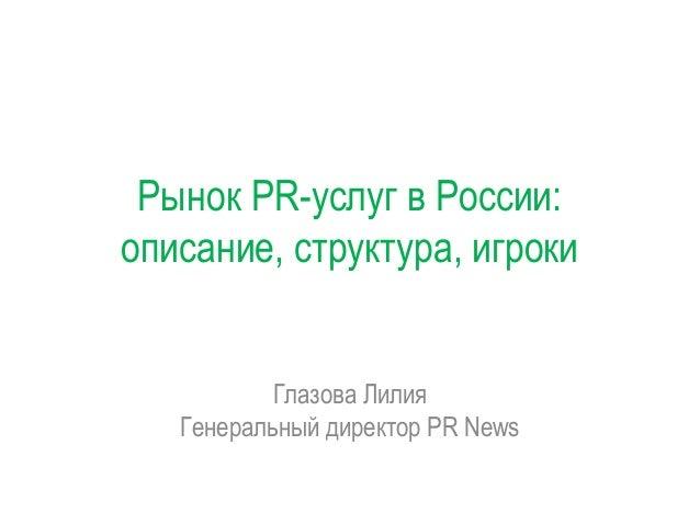 Рынок PR-услуг в России: описание, структура, игроки  Глазова Лилия Генеральный директор PR News