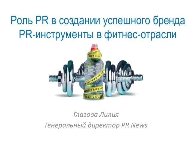 Роль PR в создании успешного бренда PR-инструменты в фитнес-отрасли Глазова Лилия Генеральный директор PR News