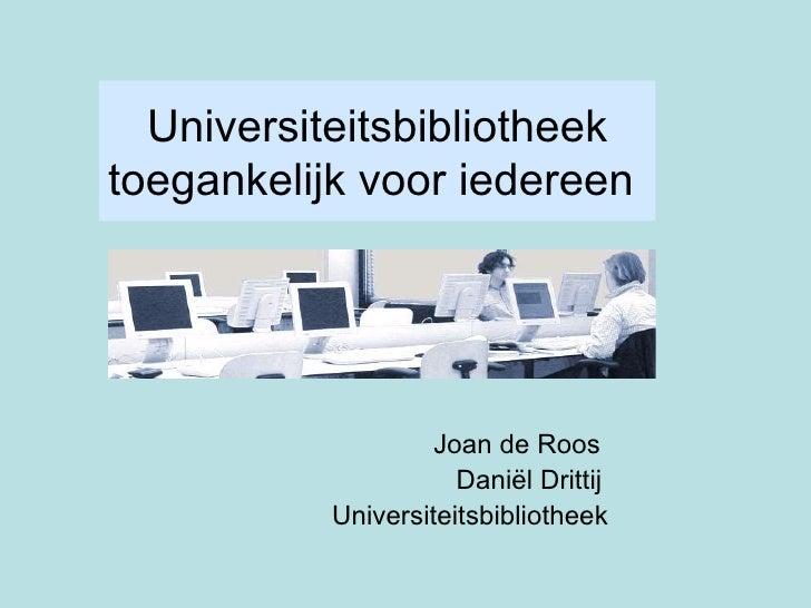 Universiteitsbibliotheek toegankelijk voor iedereen   Joan de Roos   Daniël Drittij    Universiteitsbibliotheek