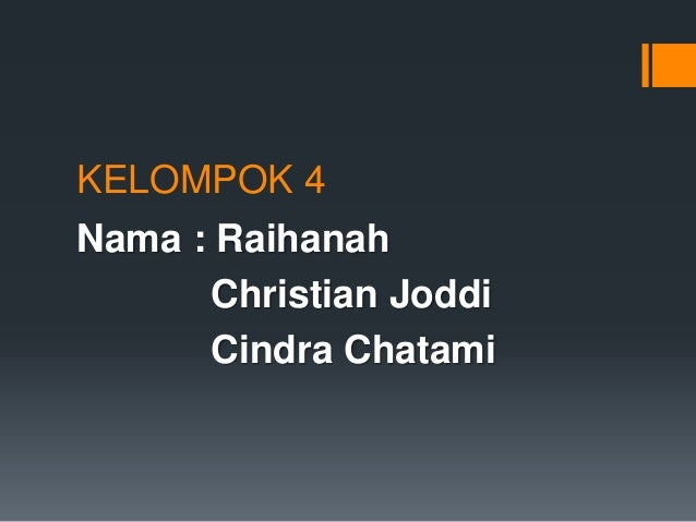 KELOMPOK 4  Nama : Raihanah  Christian Joddi  Cindra Chatami