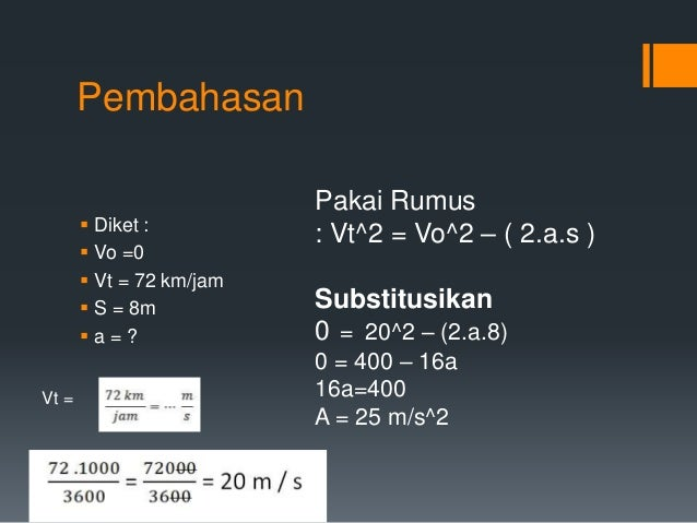 Pembahasan   Diket :   Vo =0   Vt = 72 km/jam   S = 8m   a = ?  Vt =  Pakai Rumus  : Vt^2 = Vo^2 – ( 2.a.s )  Substit...
