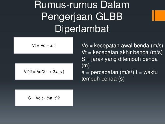 Rumus-rumus Dalam  Pengerjaan GLBB  Diperlambat  Vt = Vo – a.t  Vt^2 = Vo^2 – ( 2.a.s )  S = Vo.t - ½a .t^2  Vo = kecepata...