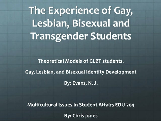 The Experience of Gay, Lesbian, Bisexual and Transgender Students Theoretical Models of GLBT students. Gay, Lesbian, and B...